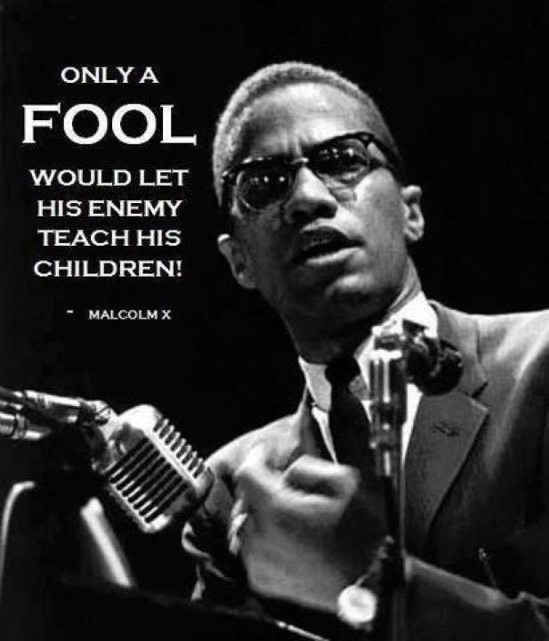 Only a fool would let his enemy teach his children. If we don't teach them someone else will.