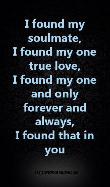 I found my soulmate, I found my one true love, I found my one and only forever and always, I found that in you