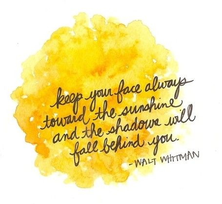 Keep your face always toward the sunshine and the shadows will fall behind you. ~Walt Whitman