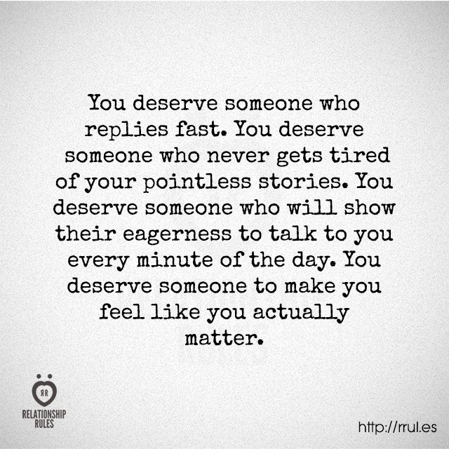 You deserve someone to make you feel like you actually matter.