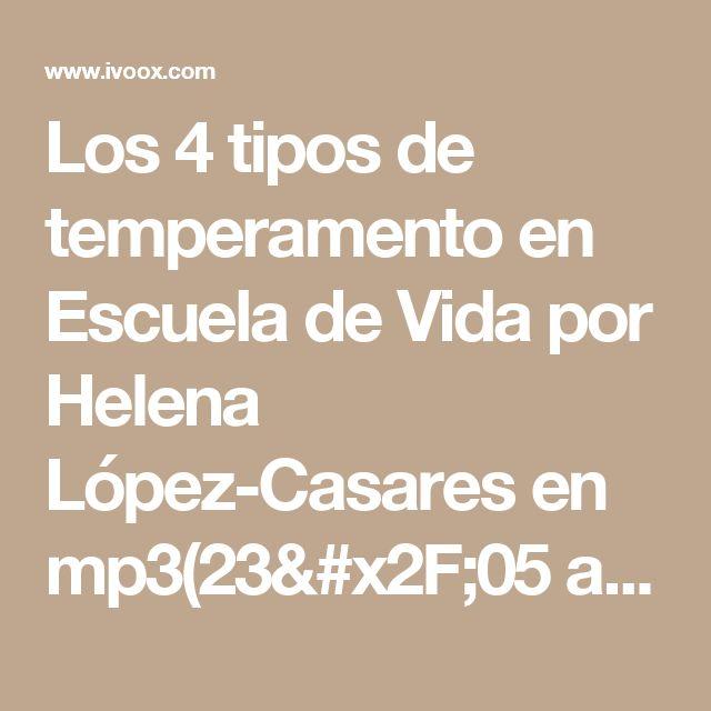 Los 4 tipos de temperamento en Escuela de Vida por Helena López-Casares en mp3(23/05 a las 12:55:51) 16:27 18843419  - iVoox