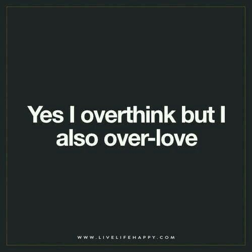 Yes I over think but I also over love.