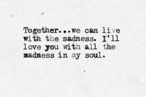 """""""Together ... we can live with the sadness. I'll love you with all the madness in my soul""""  Born to Run- Bruce Springsteen"""