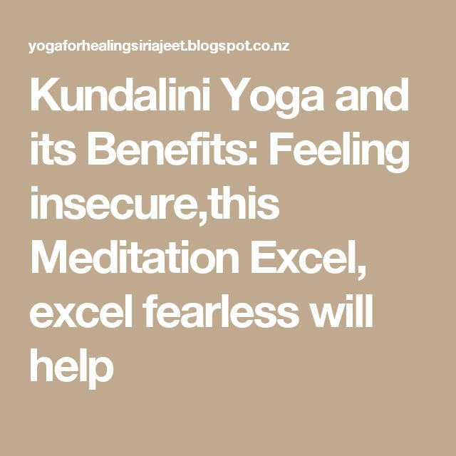 Kundalini Yoga and its Benefits: Feeling insecure,this Meditation Excel, excel fearless will help
