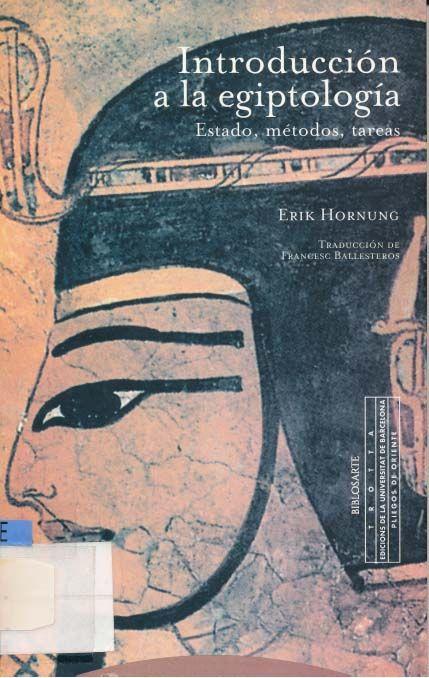 Hornung Erik: Introducción a la Egiptología   La imagen general que se tiene del Antiguo Egipto no solo no se ha desvanecido en el océano de la Historia, sino que sigue estando en constante auge. Pero desde que Champollion lograra descifrar la Piedra Rosetta, la egiptología, reconocida ya como ciencia, ha manifestado un desarrollo paulatina y progresivamente imparable.   Descarga gratis en PDF aquí: http://wp.me/p5ivye-cn  #art #arte #egypt #egipto #antiguoegipto #egiptologia #giza #pyramids