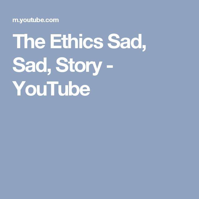 The Ethics Sad, Sad, Story - YouTube