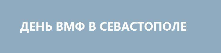 ДЕНЬ ВМФ В СЕВАСТОПОЛЕ http://rusdozor.ru/2017/07/30/den-vmf-v-sevastopole/  Размышления у парадного расчёта  30 июля, в день ВМФ, в Севастополе состоялся традиционный смотр кораблей и авиации Черноморского флота России, в котором приняло участие более сорока кораблей и катеров, двадцати самолётов и вертолетов. Были продемонстрированы практические навыки десантирования и ...