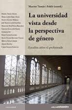 La Universidad vista desde la perspectiva de género : estudios sobre el profesorado, coordinado por Marina Tomàs i Folch. L/Bc 378.4 UNI   http://almena.uva.es/search~S1*spi/?searchtype=t&searcharg=la+universidad+vista+desde+la+perspectiva+de+g%C3%A9nero&searchscope=1&SORT=D&extended=0&SUBMIT=Buscar&searchlimits=&searchorigarg=tla+universidad+vista+ante+la+perspectiva+de+g%7B226%7Denero