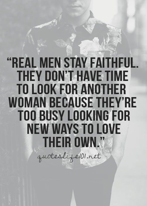 Real men stay faithful. They don't have time to look...