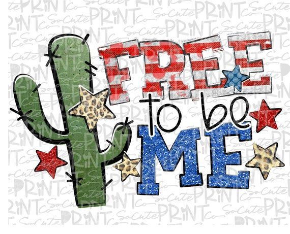 4th Of July Free To Be Me Cactus Clipart Happy 4th Of July Patriotic Png File For Sublimation Pr Clip Art Cactus Clipart Simple Prints