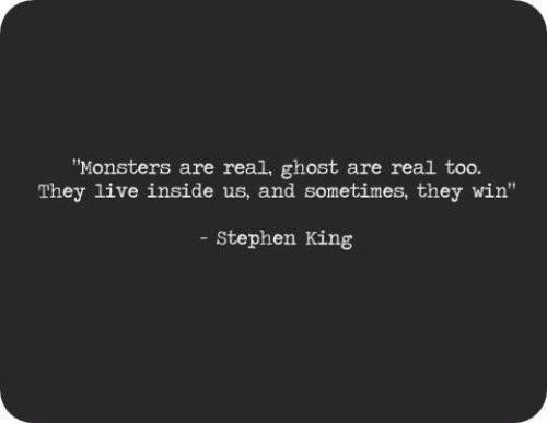 Monsters are real, ghosts are real, too. They live inside us, and sometimes, they win. ~Stephen King