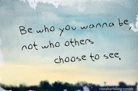 stay true -be who you wanna be, not who others choose to see