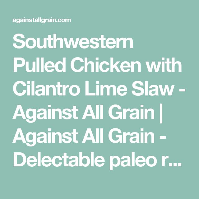 Southwestern Pulled Chicken with Cilantro Lime Slaw - Against All Grain | Against All Grain - Delectable paleo recipes to eat & feel great