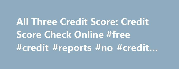 All Three Credit Score: Credit Score Check Online #free #credit #reports #no #credit #card http://nef2.com/all-three-credit-score-credit-score-check-online-free-credit-reports-no-credit-card/  #all three credit scores free # all three credit score All three credit score Most people struggling with their bills in this down economy have a credit card debt, and millions are seeking different ways of consolidating this burden. all three credit score But an unexpected event, a flat tire, a…