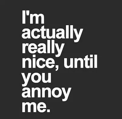 nice until you annoy me