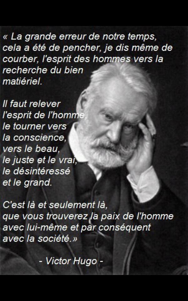 """""""La grande erreur de notre temps, cela a été de pencher, je dis même de courber, l'esprit des hommes vers la recherche du bien matériel. Il faut relever l'esprit de l'homme, le tourner vers la conscience, vers le beau, le juste et le vrai, le désintéressé et le grand. C'est là et seulement là, que vous trouverez la paix de l'homme avec lui-même et par conséquent avec la société."""" - [Victor Hugo]"""