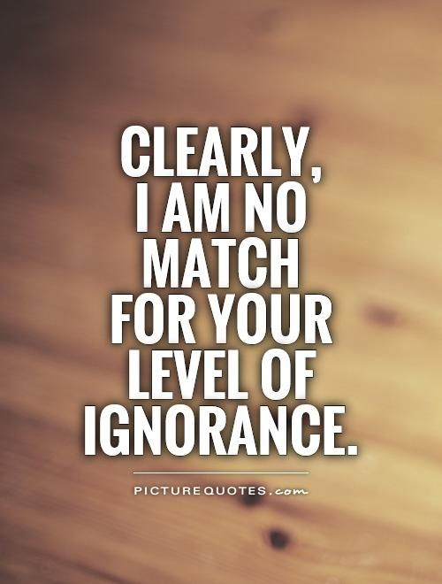 Clearly, I am no match for your level of ignorance. Sarcastic quotes on PictureQuotes.com.