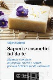 Saponi e cosmetici fai da te. Manuale completo di formule, ricette e segreti per una bellezza facile e naturale