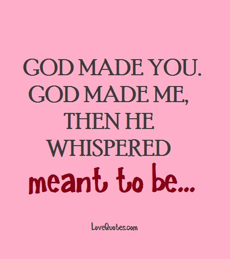 God made you. God made me, Then he whispered meant to be...  - Love Quotes - https://www.lovequotes.com/meant-to-be-2/