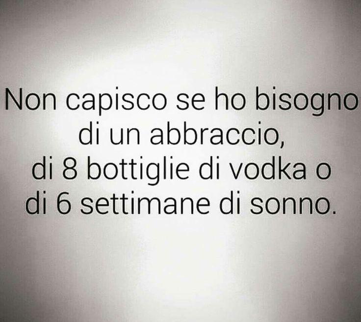 Non capisco se ho bisogno di un abbraccio, di 8 bottiglie di vodka o di 6 settimane di sonno. #true