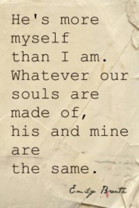 Wuthering Heights, Emily Bronte. A very romanticized and chopped up quote, but still loving, at least...
