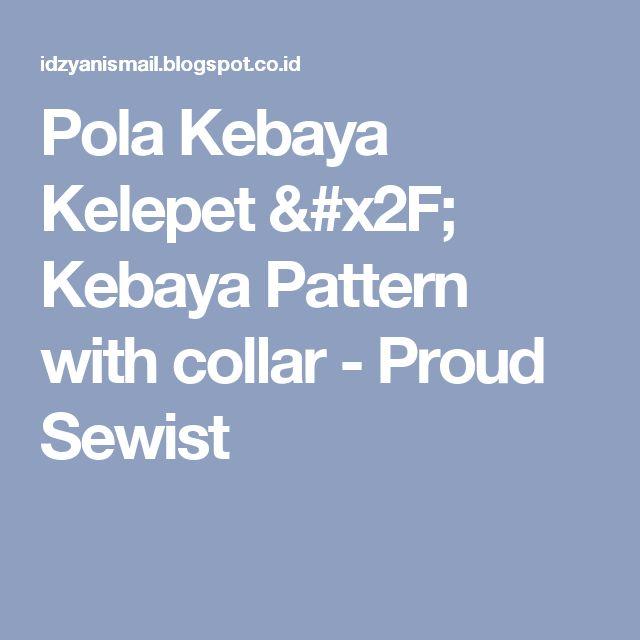 Pola Kebaya Kelepet / Kebaya Pattern with collar - Proud Sewist