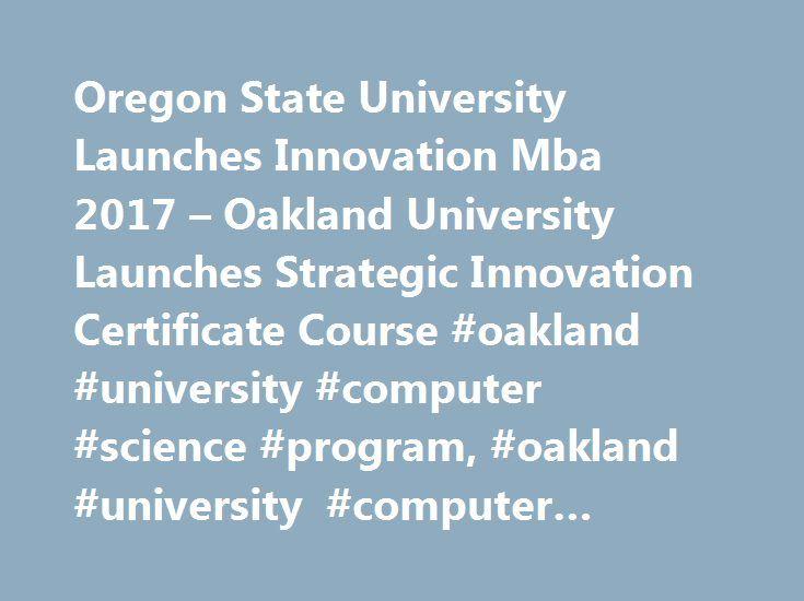 Oregon State University Launches Innovation Mba 2017 – Oakland University Launches Strategic Innovation Certificate Course #oakland #university #computer #science #program, #oakland #university #computer #research, http://entertainment.remmont.com/oregon-state-university-launches-innovation-mba-2017-oakland-university-launches-strategic-innovation-certificate-course-oakland-university-computer-science-program-oakland-university-compu/  # Oakland University Launches Strategic Innovation…