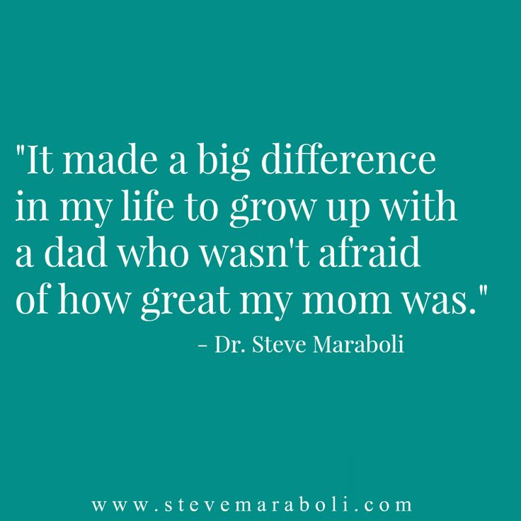 It made a big difference in my life to grow up with a dad who wasn't afraid of how great my mom was. - Steve Maraboli
