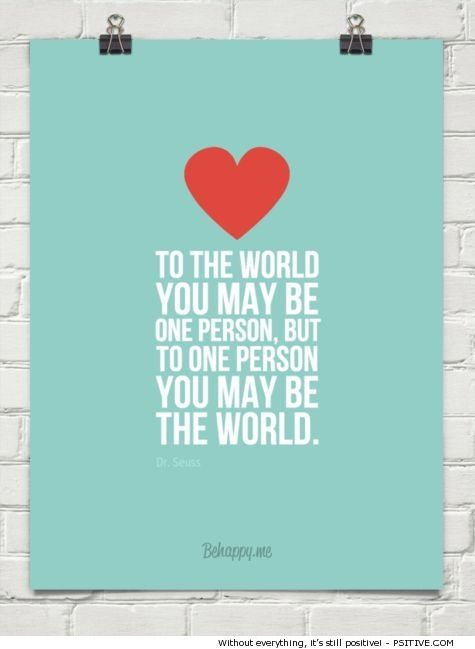 """""""To the world you may be one person, but to one person you ..."""