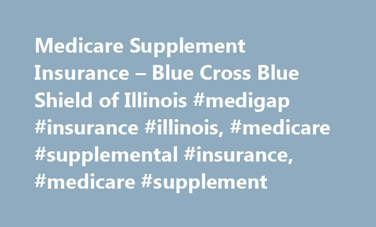 Medicare Supplement Insurance – Blue Cross Blue Shield of Illinois #medigap #insurance #illinois, #medicare #supplemental #insurance, #medicare #supplement http://furniture.nef2.com/medicare-supplement-insurance-blue-cross-blue-shield-of-illinois-medigap-insurance-illinois-medicare-supplemental-insurance-medicare-supplement/  # Medicare Supplement Insurance Plans Get a Quote and Apply Get a no-obligation quote for Medicare Supplement coverage from Blue Cross and Blue Shield of Illinois With…