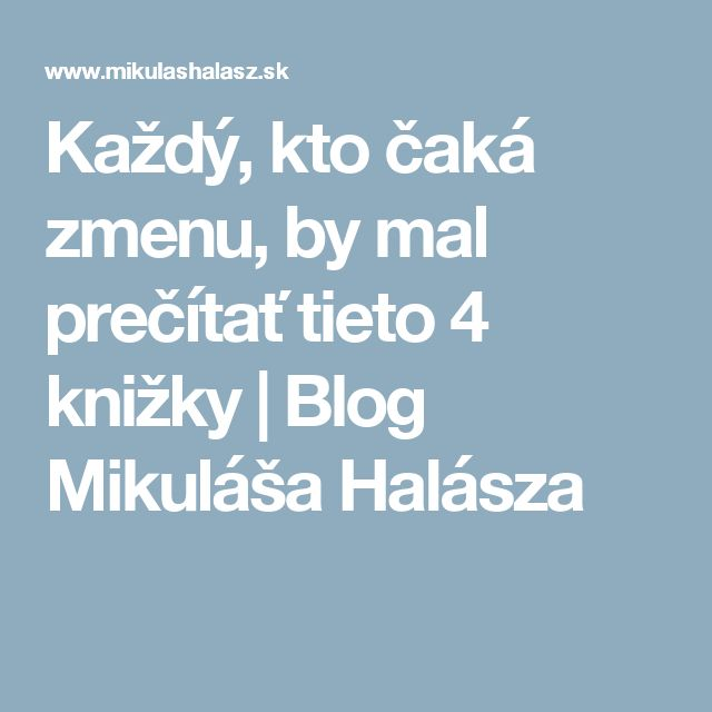 Každý, kto čaká zmenu, by mal prečítať tieto 4 knižky | Blog Mikuláša Halásza