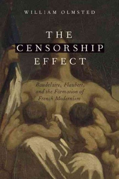 The censorship effect : Baudelaire, Flaubert, and the formation of French modernism / William Olmsted