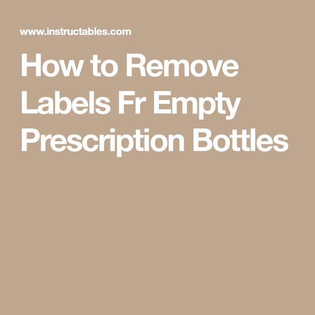 How to Remove Labels Fr Empty Prescription Bottles