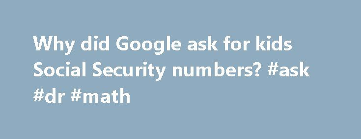 Why did Google ask for kids Social Security numbers? #ask #dr #math http://questions.remmont.com/why-did-google-ask-for-kids-social-security-numbers-ask-dr-math/  #ask for kids.com # Why did Google ask for kids' Social Security numbers? Sometimes, one really wonders what's behind Google's doodling. Recently, if your kids were entering the company's popular Doodle-4-Google competition, Google insisted on knowing a little about you. On its parental consent form, it wanted to know your date of…