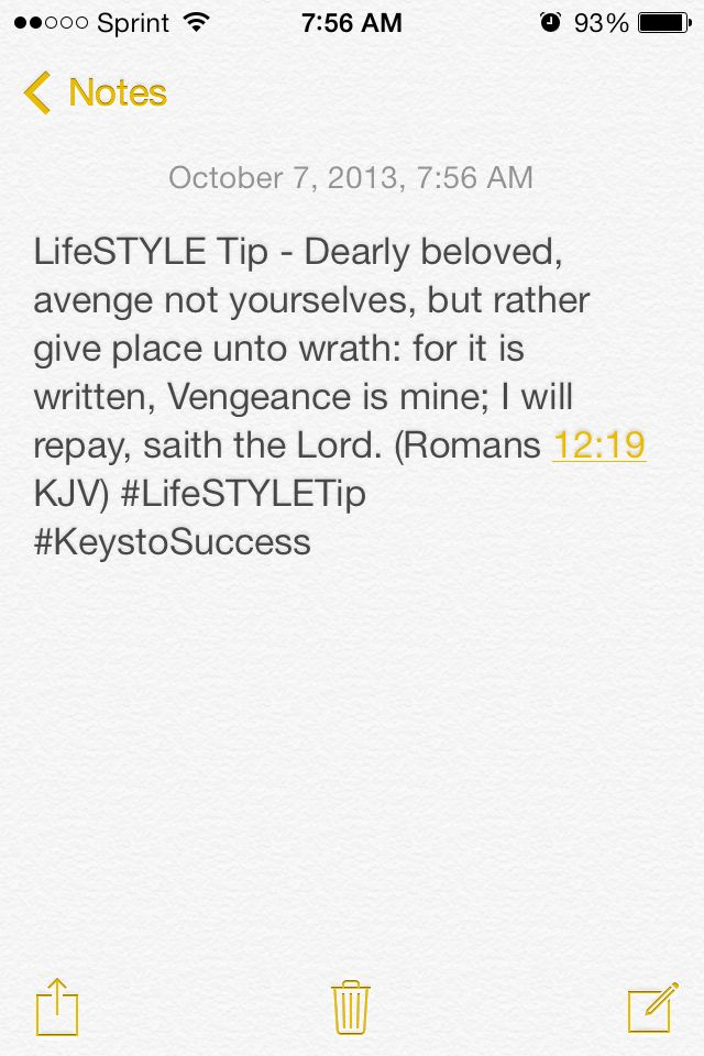LifeSTYLE Tip - Dearly beloved, avenge not yourselves, but rather give place unto wrath: for it is written, Vengeance is mine; I will repay, saith the Lord. (Romans 12:19 KJV) #LifeSTYLETip #KeystoSuccess