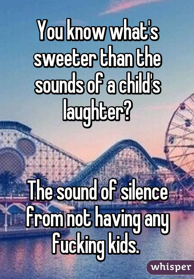 You know what's sweeter than the sounds of a child's laughter?   The sound of silence from not having any fucking kids.