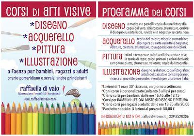 PROGRAMMA DEI CORSI di Disegno, Acquerello, Pittura, Illustrazione a Faenza per bambini, ragazzi e adulti, dal 28/09, in orario pomeridiano e serale, anche principianti. Lezioni di 1 ora e 30' ciascuna, un giorno a settimana. Ogni corso è personalizzato (solo 3 allievi). Orario corsi bambini: 16.45-18.15, con LEZIONI MISTE di DISEGNO E PITTURA. Orario corsi adulti: ore 18.30-20.00. *Pacchetto speciale: 5 lezioni a 50,00 € INFORMAZIONI E ISCRIZIONI: raffadv@libero.it