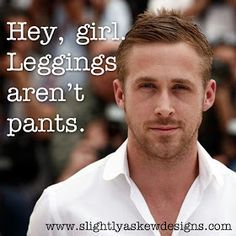 Ryan gosling hey girl...put some clothes on!  Unless you are a 5-year-old girl, leggings are not pants.  They are a layering building block.  They reveal TMI...I can see your panty line, thong sausage, cellulite, hip fat, and camel toe. It's not cute, please STOP!