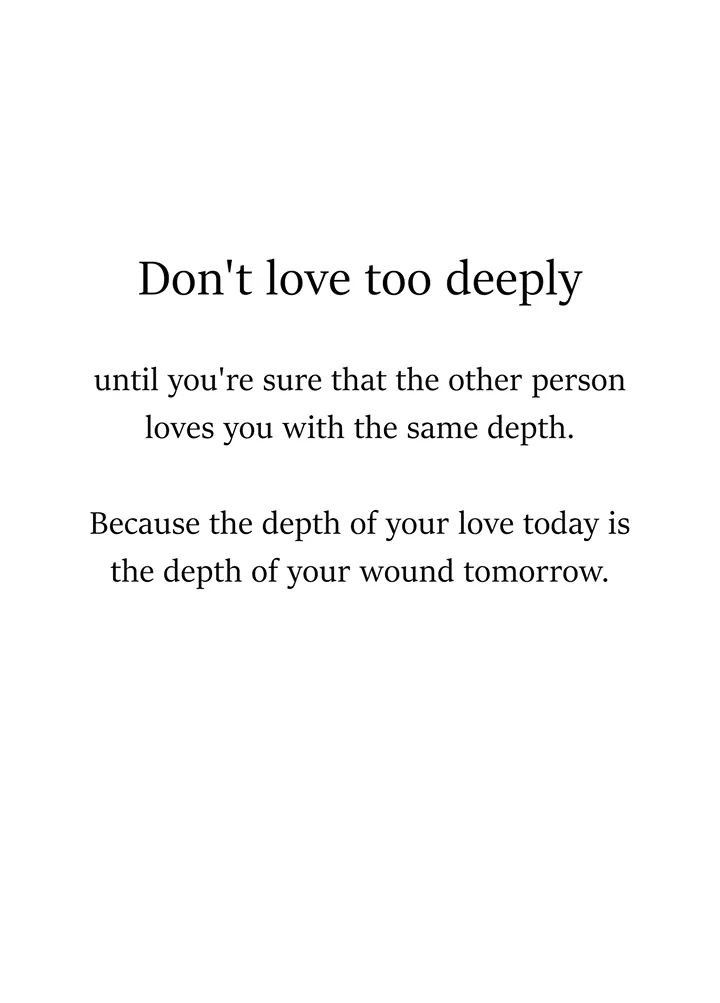 Don't love too deeply. Your love today is the depth of your wound tomorrow.