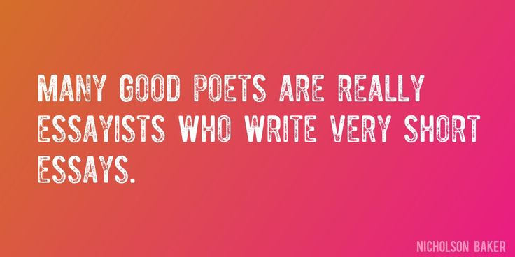 Quote by Nicholson Baker => Many good poets are really essayists who write very short essays.