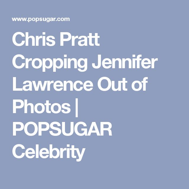 Chris Pratt Cropping Jennifer Lawrence Out of Photos | POPSUGAR Celebrity