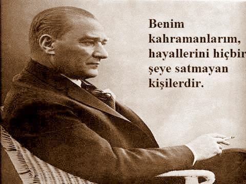 Benim kahramanlarım, hayallerini hiçbir şeye satmayan kişilerdir. Mustafa Kemal Atatürk.