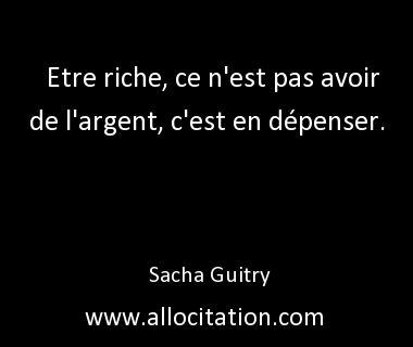Etre riche, ce n'est pas avoir de l'argent, c'est en dépenser.