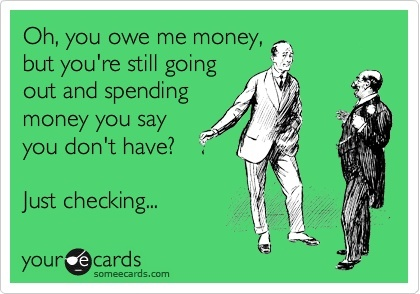 Oh, you owe me money, but youre still going out and spending money you say you dont have? Just checking...