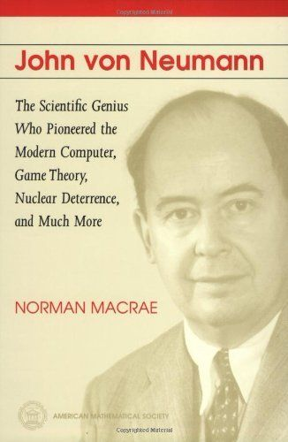 John Von Neumann: The Scientific Genius Who Pioneered the Modern Computer, Game Theory, Nuclear Deterrence, and Much More by Norman MacRae. $27.03. Publisher: Amer Mathematical Society; 2 edition (October 5, 1999). Edition - 2. Publication: October 5, 1999
