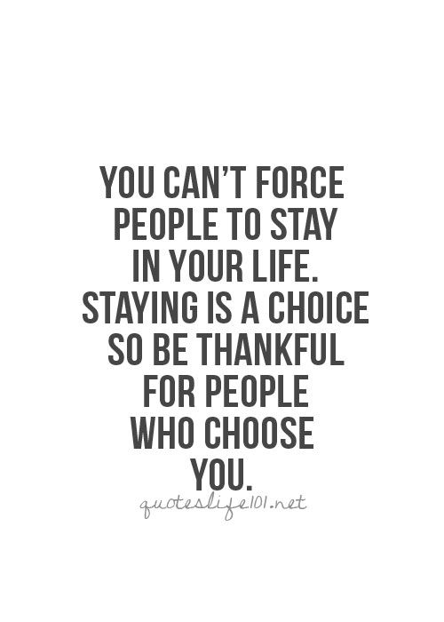 .You can't force people to stay in your life. Staying is a choice so be thankful for people who choose you.