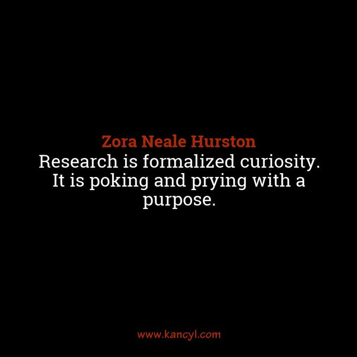 """Research is formalized curiosity. It is poking and prying with a purpose."", Zora Neale Hurston"