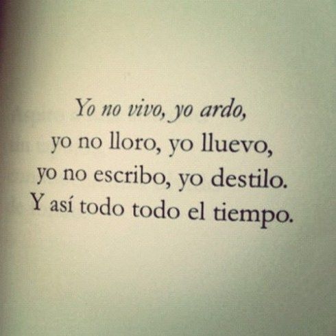love this quote in spanish. I don't live, I burn. I don't cry, I rain. I don't write, I distill. And everything that way all the time.