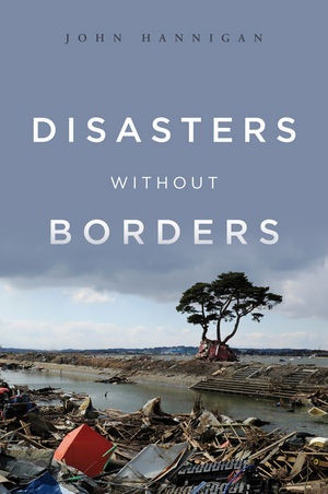 John Hannigan, Disasters Without Borders: The International Politics of Natural Disasters, Polity Press, Oct. 2012