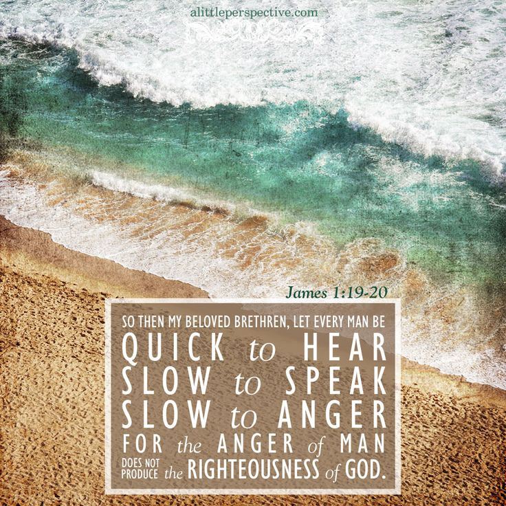 So then, my beloved brethren, let every man be quick to hear, slow to speak, and slow to anger, for the anger of man does not produce the righteousness of God. Jam 1:19-20   scripture pictures at alittleperspective.com
